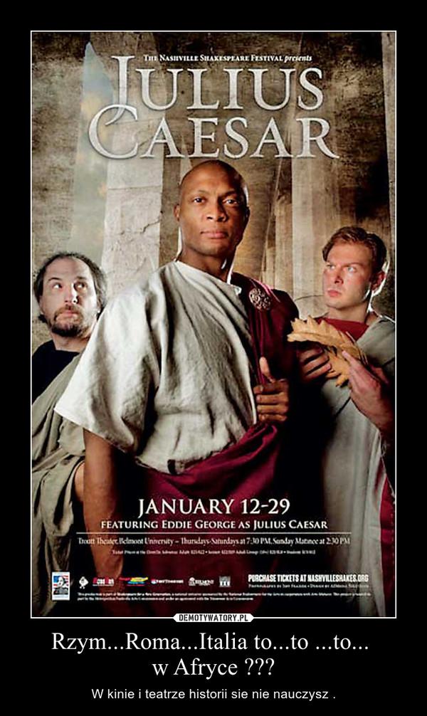 Rzym...Roma...Italia to...to ...to... w Afryce ??? – W kinie i teatrze historii sie nie nauczysz .
