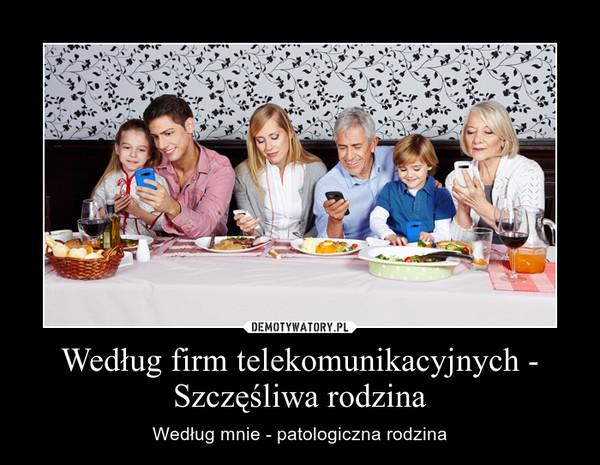 Według firm telekomunikacyjnych - Szczęśliwa rodzina – Według mnie - patologiczna rodzina