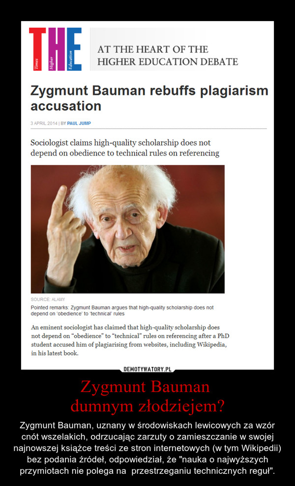 """Zygmunt Bauman dumnym złodziejem? – Zygmunt Bauman, uznany w środowiskach lewicowych za wzór cnót wszelakich, odrzucając zarzuty o zamieszczanie w swojej najnowszej książce treści ze stron internetowych (w tym Wikipedii) bez podania źródeł, odpowiedział, że """"nauka o najwyższych przymiotach nie polega na  przestrzeganiu technicznych reguł""""."""