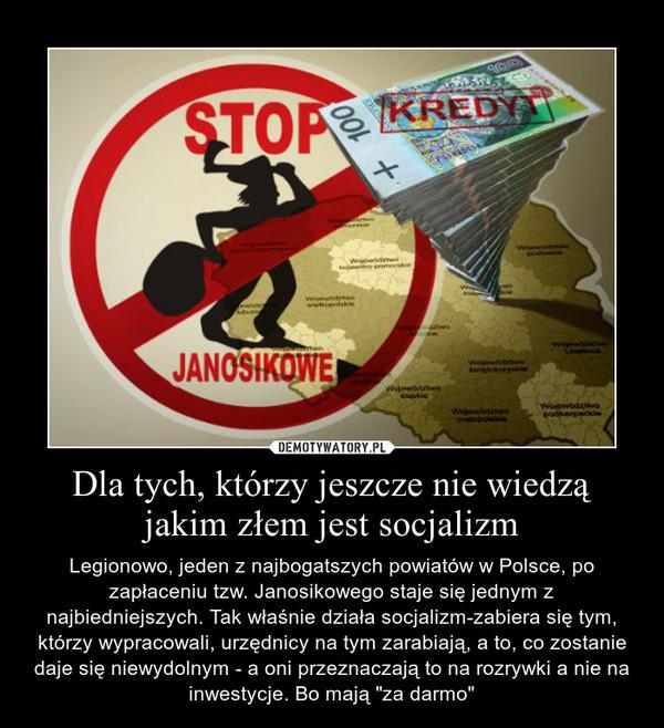 """Dla tych, którzy jeszcze nie wiedzą jakim złem jest socjalizm – Legionowo, jeden z najbogatszych powiatów w Polsce, po zapłaceniu tzw. Janosikowego staje się jednym z najbiedniejszych. Tak właśnie działa socjalizm-zabiera się tym, którzy wypracowali, urzędnicy na tym zarabiają, a to, co zostanie daje się niewydolnym - a oni przeznaczają to na rozrywki a nie na inwestycje. Bo mają """"za darmo"""""""