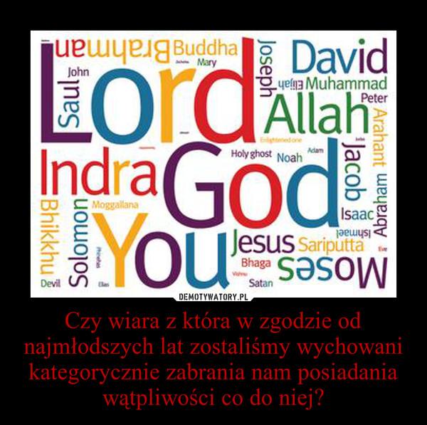 Czy wiara z która w zgodzie od najmłodszych lat zostaliśmy wychowani kategorycznie zabrania nam posiadania wątpliwości co do niej? –