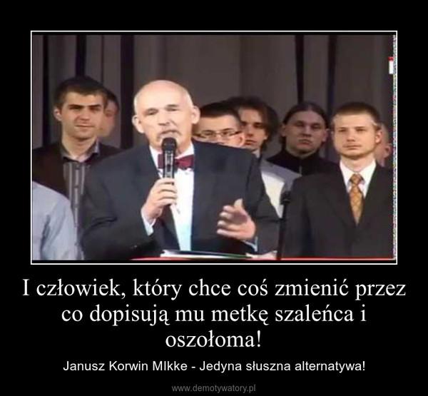 I człowiek, który chce coś zmienić przez co dopisują mu metkę szaleńca i oszołoma! – Janusz Korwin MIkke - Jedyna słuszna alternatywa!