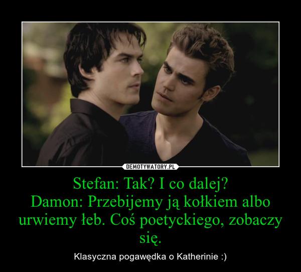 Stefan: Tak? I co dalej?Damon: Przebijemy ją kołkiem albo urwiemy łeb. Coś poetyckiego, zobaczy się. – Klasyczna pogawędka o Katherinie :)