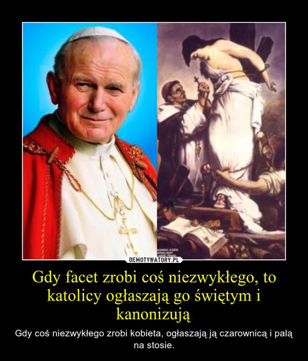 Gdy facet zrobi coś niezwykłego, to katolicy ogłaszają go świętym i kanonizują – Gdy coś niezwykłego zrobi kobieta, ogłaszają ją czarownicą i palą na stosie.