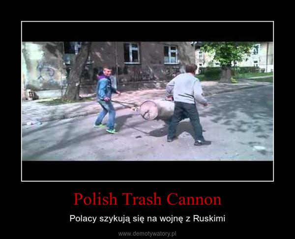 Polish Trash Cannon – Polacy szykują się na wojnę z Ruskimi