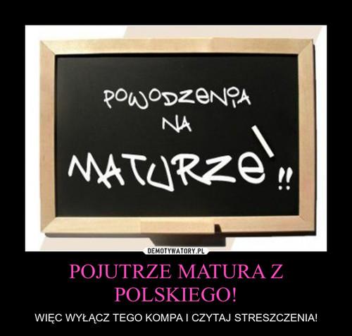 POJUTRZE MATURA Z POLSKIEGO!
