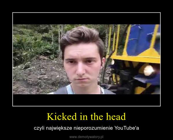 Kicked in the head – czyli największe nieporozumienie YouTube'a