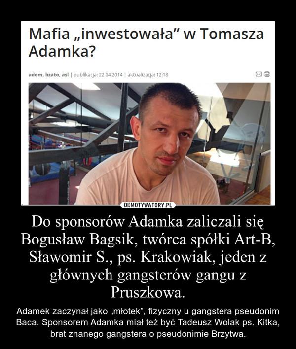 """Do sponsorów Adamka zaliczali się Bogusław Bagsik, twórca spółki Art-B, Sławomir S., ps. Krakowiak, jeden z głównych gangsterów gangu z Pruszkowa. – Adamek zaczynał jako """"młotek"""", fizyczny u gangstera pseudonim Baca. Sponsorem Adamka miał też być Tadeusz Wolak ps. Kitka, brat znanego gangstera o pseudonimie Brzytwa."""