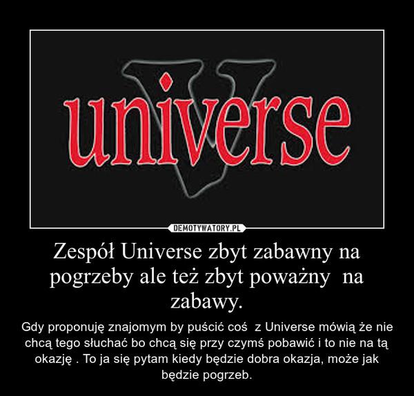 Zespół Universe zbyt zabawny na pogrzeby ale też zbyt poważny  na zabawy. – Gdy proponuję znajomym by puścić coś  z Universe mówią że nie chcą tego słuchać bo chcą się przy czymś pobawić i to nie na tą okazję . To ja się pytam kiedy będzie dobra okazja, może jak będzie pogrzeb.