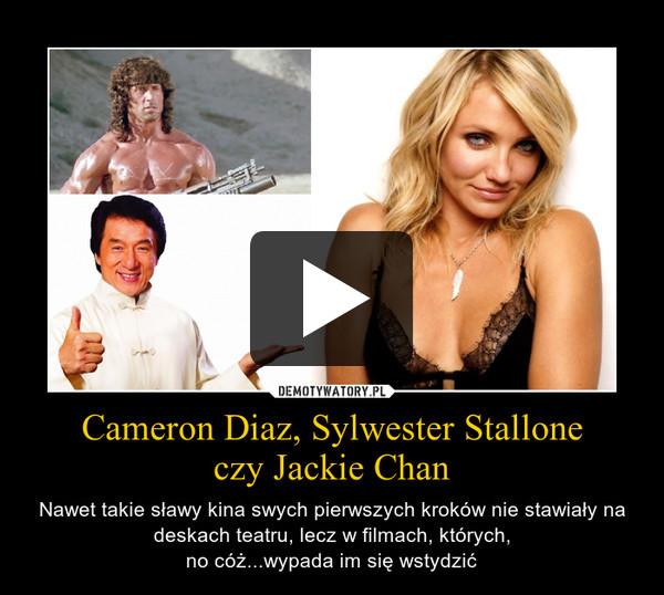 Cameron Diaz, Sylwester Stalloneczy Jackie Chan – Nawet takie sławy kina swych pierwszych kroków nie stawiały na deskach teatru, lecz w filmach, których,no cóż...wypada im się wstydzić