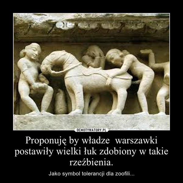 Proponuję by władze  warszawki postawiły wielki łuk zdobiony w takie rzeźbienia. – Jako symbol tolerancji dla zoofili...