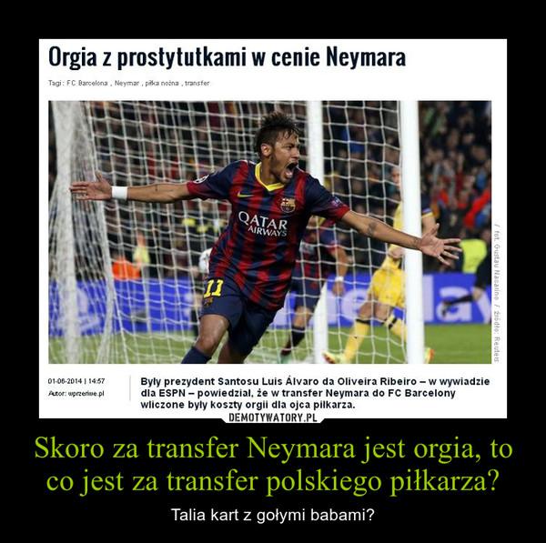Skoro za transfer Neymara jest orgia, to co jest za transfer polskiego piłkarza? – Talia kart z gołymi babami?
