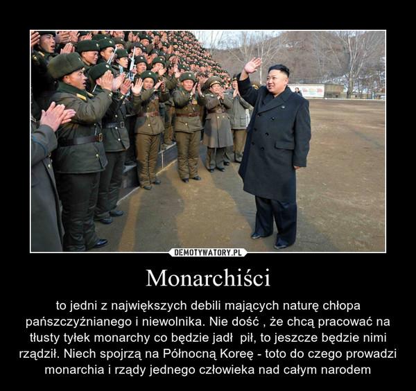 Monarchiści – to jedni z największych debili mających naturę chłopa pańszczyźnianego i niewolnika. Nie dość , że chcą pracować na tłusty tyłek monarchy co będzie jadł  pił, to jeszcze będzie nimi rządził. Niech spojrzą na Północną Koreę - toto do czego prowadzi monarchia i rządy jednego człowieka nad całym narodem