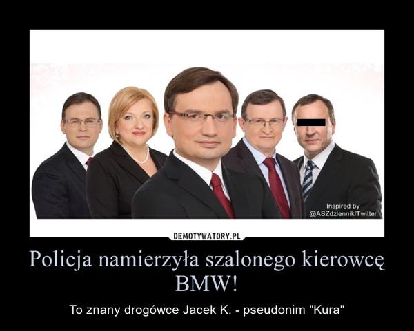 """Policja namierzyła szalonego kierowcę BMW! – To znany drogówce Jacek K. - pseudonim """"Kura"""""""