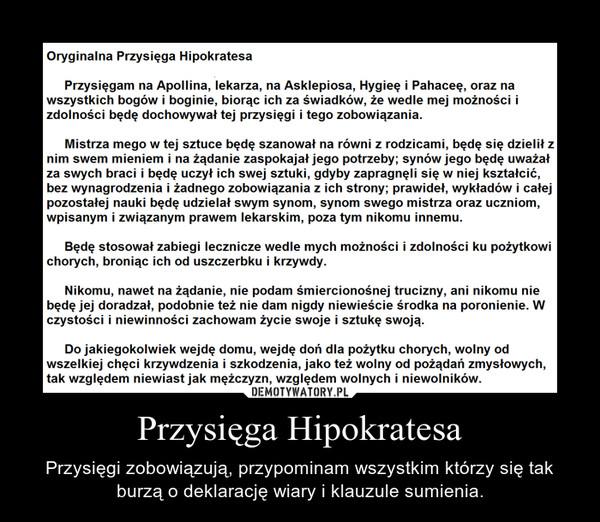 Przysięga Hipokratesa – Przysięgi zobowiązują, przypominam wszystkim którzy się tak burzą o deklarację wiary i klauzule sumienia.