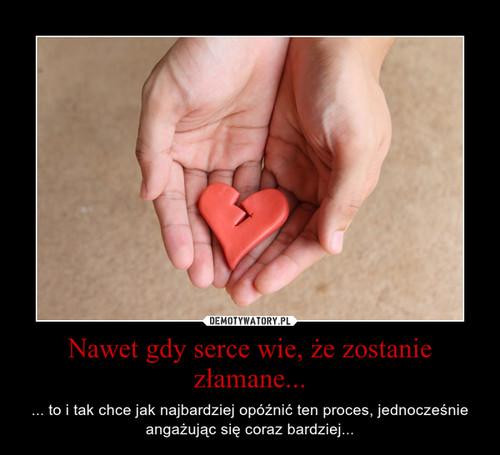 Nawet gdy serce wie, że zostanie złamane...