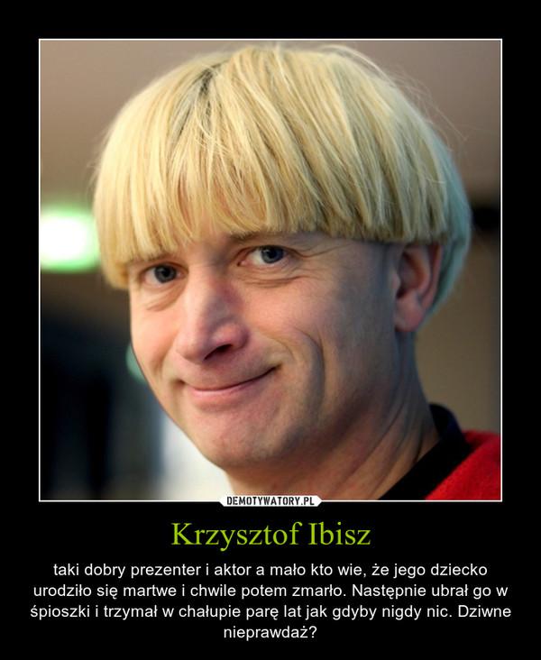 Krzysztof Ibisz – taki dobry prezenter i aktor a mało kto wie, że jego dziecko urodziło się martwe i chwile potem zmarło. Następnie ubrał go w śpioszki i trzymał w chałupie parę lat jak gdyby nigdy nic. Dziwne nieprawdaż?