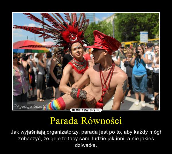 Parada Równości – Jak wyjaśniają organizatorzy, parada jest po to, aby każdy mógł zobaczyć, że geje to tacy sami ludzie jak inni, a nie jakieś dziwadła.
