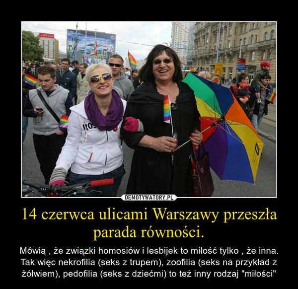 """14 czerwca ulicami Warszawy przeszła parada równości. – Mówią , że związki homosiów i lesbijek to miłość tylko , że inna. Tak więc nekrofilia (seks z trupem), zoofilia (seks na przykład z żółwiem), pedofilia (seks z dziećmi) to też inny rodzaj """"miłości"""""""