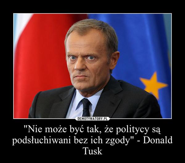 """""""Nie może być tak, że politycy są podsłuchiwani bez ich zgody"""" - Donald Tusk –"""