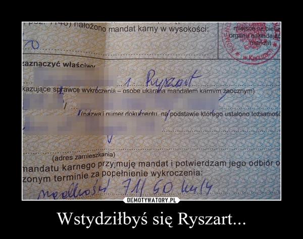 Wstydziłbyś się Ryszart... –