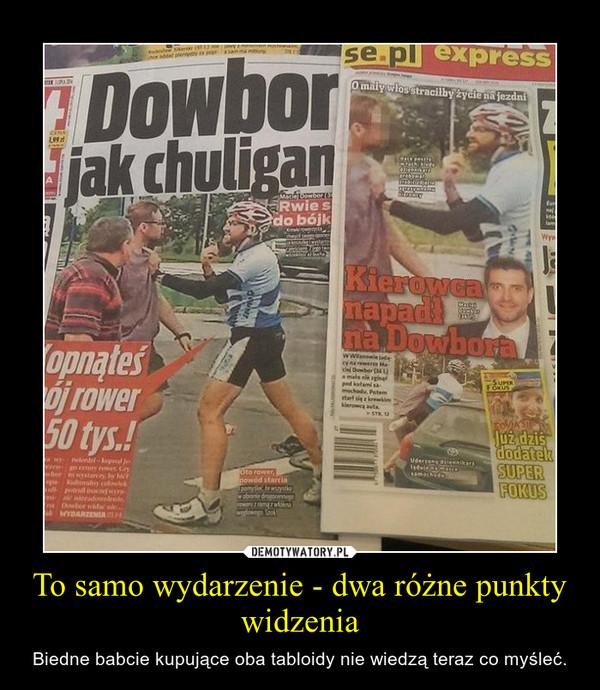 To samo wydarzenie - dwa różne punkty widzenia – Biedne babcie kupujące oba tabloidy nie wiedzą teraz co myśleć.
