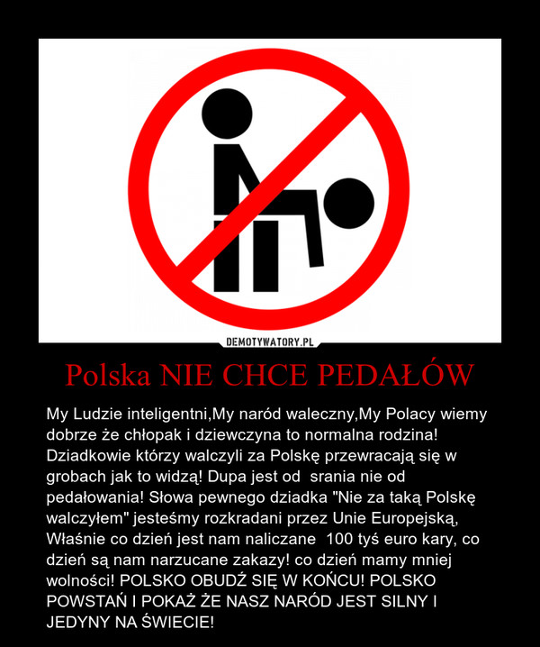 """Polska NIE CHCE PEDAŁÓW – My Ludzie inteligentni,My naród waleczny,My Polacy wiemy dobrze że chłopak i dziewczyna to normalna rodzina!  Dziadkowie którzy walczyli za Polskę przewracają się w grobach jak to widzą! Dupa jest od  srania nie od pedałowania! Słowa pewnego dziadka """"Nie za taką Polskę walczyłem"""" jesteśmy rozkradani przez Unie Europejską, Właśnie co dzień jest nam naliczane  100 tyś euro kary, co dzień są nam narzucane zakazy! co dzień mamy mniej wolności! POLSKO OBUDŹ SIĘ W KOŃCU! POLSKO POWSTAŃ I POKAŻ ŻE NASZ NARÓD JEST SILNY I JEDYNY NA ŚWIECIE!"""