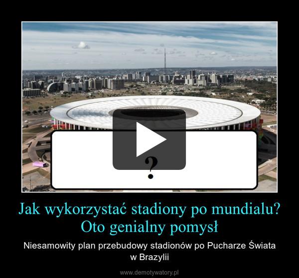Jak wykorzystać stadiony po mundialu? Oto genialny pomysł – Niesamowity plan przebudowy stadionów po Pucharze Świataw Brazylii