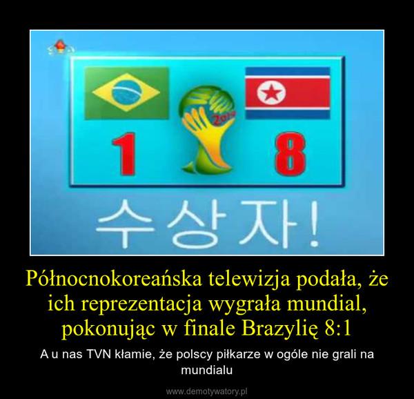 Północnokoreańska telewizja podała, że ich reprezentacja wygrała mundial, pokonując w finale Brazylię 8:1 – A u nas TVN kłamie, że polscy piłkarze w ogóle nie grali na mundialu