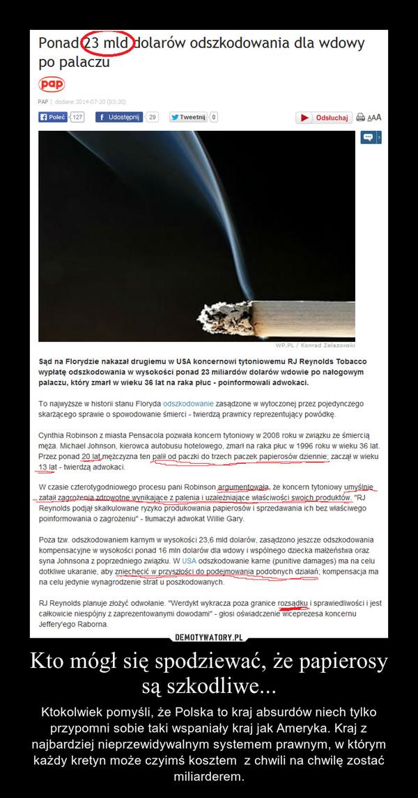 Kto mógł się spodziewać, że papierosy są szkodliwe... – Ktokolwiek pomyśli, że Polska to kraj absurdów niech tylko przypomni sobie taki wspaniały kraj jak Ameryka. Kraj z najbardziej nieprzewidywalnym systemem prawnym, w którym każdy kretyn może czyimś kosztem  z chwili na chwilę zostać miliarderem.