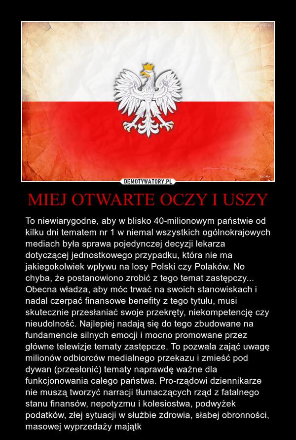MIEJ OTWARTE OCZY I USZY – To niewiarygodne, aby w blisko 40-milionowym państwie od kilku dni tematem nr 1 w niemal wszystkich ogólnokrajowych mediach była sprawa pojedynczej decyzji lekarza dotyczącej jednostkowego przypadku, która nie ma jakiegokolwiek wpływu na losy Polski czy Polaków. No chyba, że postanowiono zrobić z tego temat zastępczy...Obecna władza, aby móc trwać na swoich stanowiskach i nadal czerpać finansowe benefity z tego tytułu, musi skutecznie przesłaniać swoje przekręty, niekompetencję czy nieudolność. Najlepiej nadają się do tego zbudowane na fundamencie silnych emocji i mocno promowane przez główne telewizje tematy zastępcze. To pozwala zająć uwagę milionów odbiorców medialnego przekazu i zmieść pod dywan (przesłonić) tematy naprawdę ważne dla funkcjonowania całego państwa. Pro-rządowi dziennikarze nie muszą tworzyć narracji tłumaczących rząd z fatalnego stanu finansów, nepotyzmu i kolesiostwa, podwyżek podatków, złej sytuacji w służbie zdrowia, słabej obronności, masowej wyprzedaży majątk
