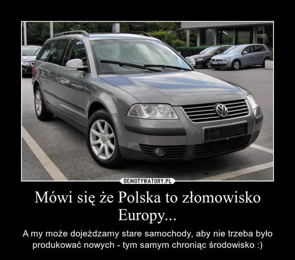 Mówi się że Polska to złomowisko Europy... – A my może dojeżdzamy stare samochody, aby nie trzeba było produkować nowych - tym samym chroniąc środowisko :)