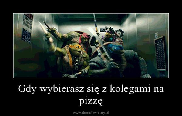 Gdy wybierasz się z kolegami na pizzę –
