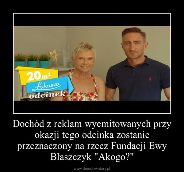 """Dochód z reklam wyemitowanych przy okazji tego odcinka zostanie przeznaczony na rzecz Fundacji Ewy Błaszczyk """"Akogo?"""" –"""