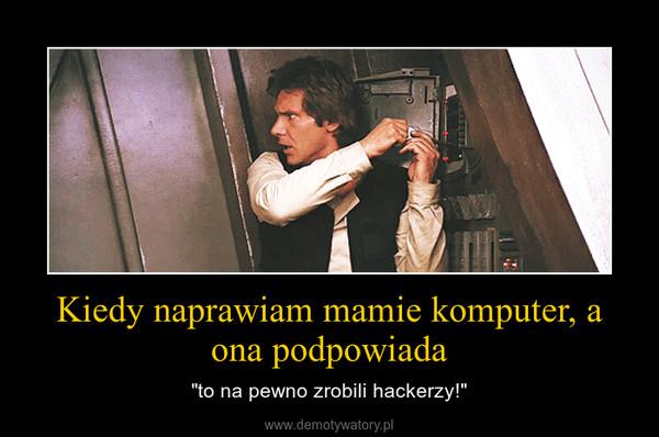 """Kiedy naprawiam mamie komputer, a ona podpowiada – """"to na pewno zrobili hackerzy!"""""""