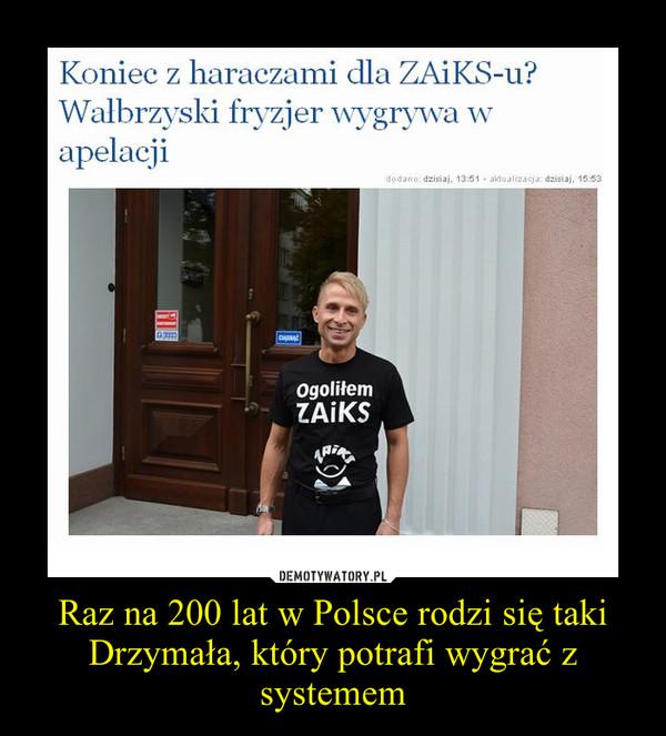 Raz na 200 lat w Polsce rodzi się taki Drzymała, który potrafi wygrać z systemem –