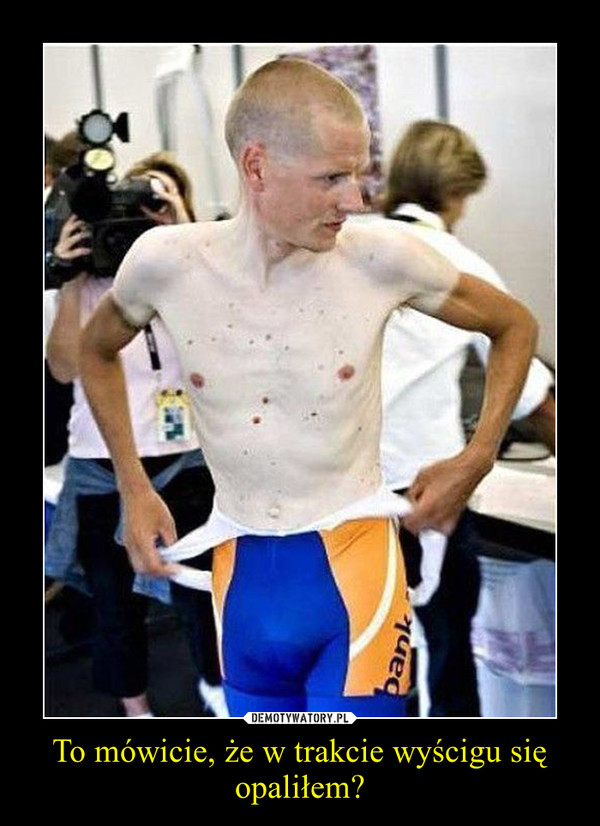 To mówicie, że w trakcie wyścigu się opaliłem? –