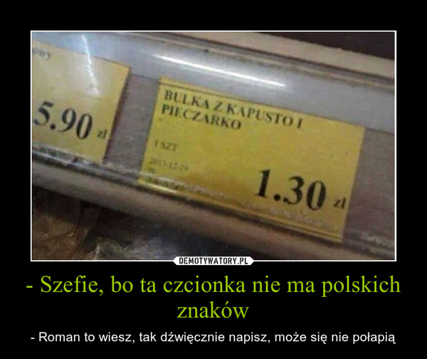 - Szefie, bo ta czcionka nie ma polskich znaków – - Roman to wiesz, tak dźwięcznie napisz, może się nie połapią