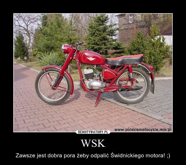 WSK – Zawsze jest dobra pora żeby odpalić Świdnickiego motora! ;)