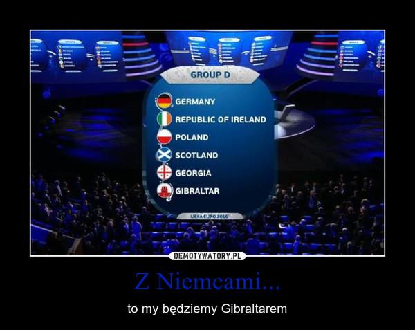Z Niemcami... – to my będziemy Gibraltarem