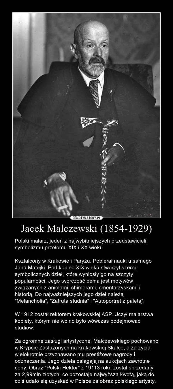 """Jacek Malczewski (1854-1929) – Polski malarz, jeden z najwybitniejszych przedstawicieli symbolizmu przełomu XIX i XX wieku.Kształcony w Krakowie i Paryżu. Pobierał nauki u samego Jana Matejki. Pod koniec XIX wieku stworzył szereg symbolicznych dzieł, które wyniosły go na szczyty popularności. Jego twórczość pełna jest motywów związanych z aniołami, chimerami, cmentarzyskami i historią. Do najważniejszych jego dzieł należą """"Melancholia"""", """"Zatruta studnia"""" i """"Autoportret z paletą"""".W 1912 został rektorem krakowskiej ASP. Uczył malarstwa kobiety, którym nie wolno było wówczas podejmować studiów. Za ogromne zasługi artystyczne, Malczewskiego pochowano w Krypcie Zasłużonych na krakowskiej Skałce, a za życia wielokrotnie przyznawano mu prestiżowe nagrody i odznaczenia. Jego dzieła osiągają na aukcjach zawrotne ceny. Obraz """"Polski Hektor"""" z 19113 roku został sprzedany za 2,99mln złotych, co pozostaje najwyższą kwotą, jaką do dziś udało się uzyskać w Polsce za obraz polskiego artysty."""