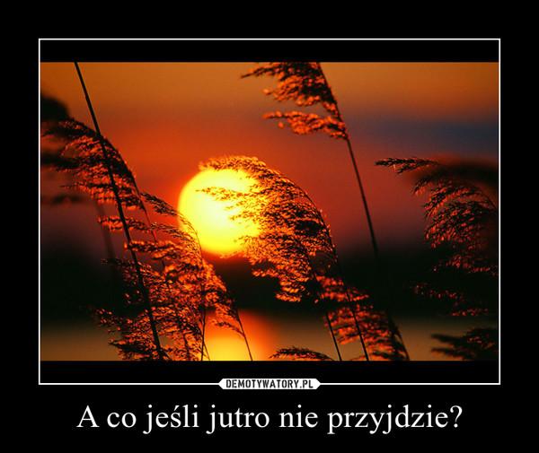 A co jeśli jutro nie przyjdzie? –