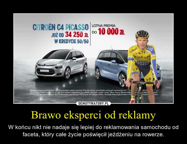 Brawo eksperci od reklamy – W końcu nikt nie nadaje się lepiej do reklamowania samochodu od faceta, który całe życie poświęcił jeżdżeniu na rowerze.