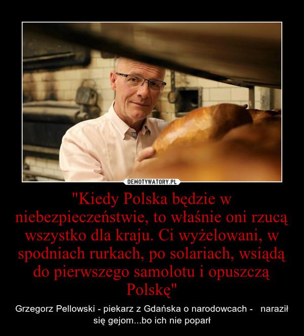 """""""Kiedy Polska będzie w niebezpieczeństwie, to właśnie oni rzucą wszystko dla kraju. Ci wyżelowani, w spodniach rurkach, po solariach, wsiądą do pierwszego samolotu i opuszczą Polskę"""" – Grzegorz Pellowski - piekarz z Gdańska o narodowcach -   naraził się gejom...bo ich nie poparł"""