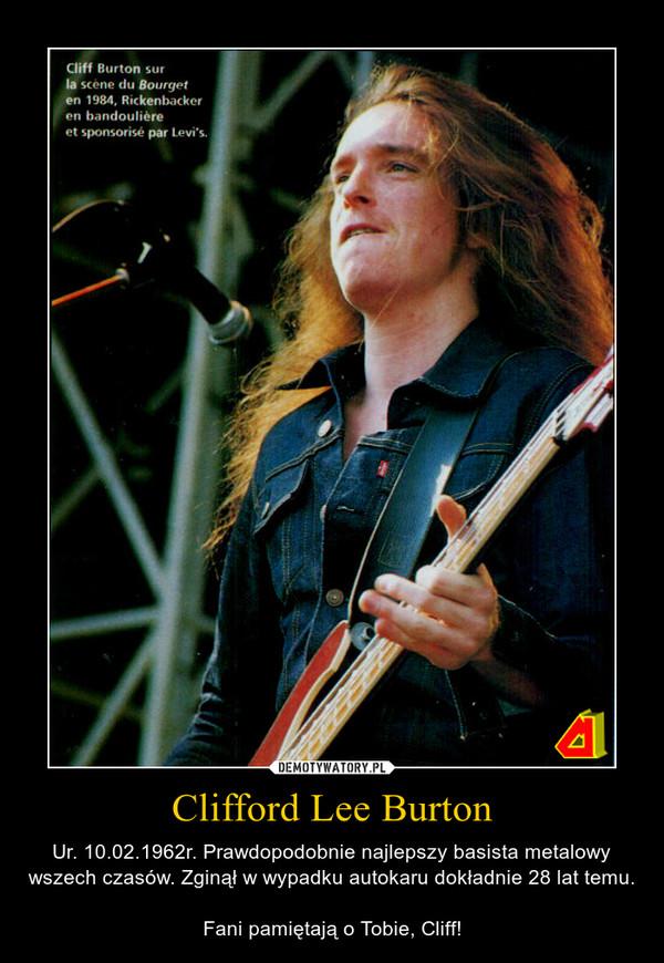 Clifford Lee Burton – Ur. 10.02.1962r. Prawdopodobnie najlepszy basista metalowy wszech czasów. Zginął w wypadku autokaru dokładnie 28 lat temu. Fani pamiętają o Tobie, Cliff!
