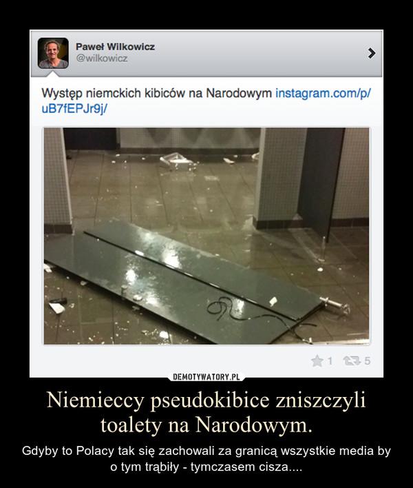 Niemieccy pseudokibice zniszczyli toalety na Narodowym. – Gdyby to Polacy tak się zachowali za granicą wszystkie media by o tym trąbiły - tymczasem cisza....