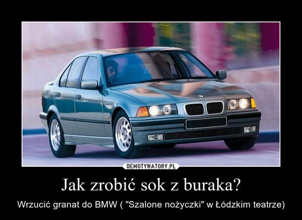 """Jak zrobić sok z buraka? – Wrzucić granat do BMW ( """"Szalone nożyczki"""" w Łódzkim teatrze)"""