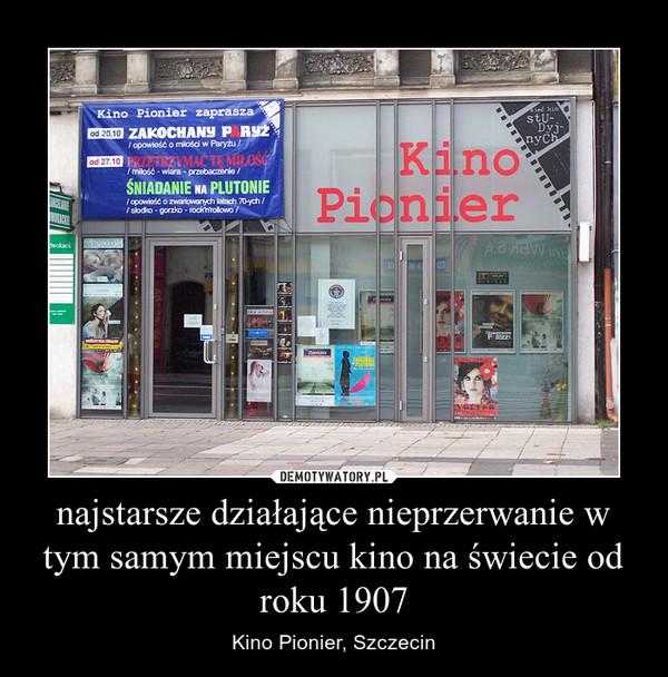 najstarsze działające nieprzerwanie w tym samym miejscu kino na świecie od roku 1907 – Kino Pionier, Szczecin