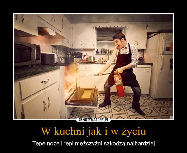 W kuchni jak i w życiu – Tępe noże i tępi mężczyźni szkodzą najbardziej