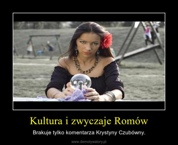 Kultura i zwyczaje Romów – Brakuje tylko komentarza Krystyny Czubówny.